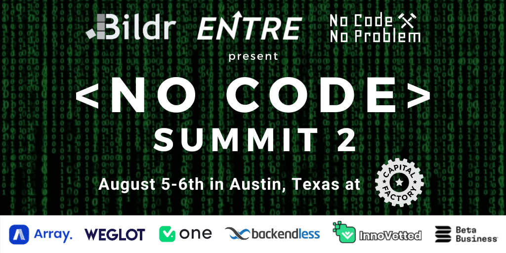 Entre, No Code No Problem, and Bildr have teamed up together again to host the 2nd No Code Summit in Austin, Texas on August 5th and 6th.   Be part of one of the biggest No Code events of the year where we will Showcase the top No Code companies and software!  Event Agenda:  August 5th at 6-9pm CST at Array - Opening Night Happy Hour and Networking  - Free Drinks and Snacks all night.  August 6th at 12-8pm CST at Capital Factory - 12-1pm Registration and Networking - 1-130pm Introductions & Kick Off - 130-230pm No Code Demos  - 230-3pm Networking and Food/Drink Break - 3-4pm No Code Demos - 4-5pm Networking and Food/Drink Break - 5-6pm No Code Demos - 6-630pm Networking and Food/Drink Break - 630-730pm No Code Demos - 730-8pm Closing Remarks and Networking   Sponsors:  Bildr is all-in-one platform for building and launching beautiful and complete SaaS products.  Build visually with limitless functionality and no design constraints.  Learn more at www.bildr.com   Array empowers clients to transform static forms and manual processes into dynamic, digital interactions that ensure data quality and improve compliance. Leverage our mobile and web friendly drag-and-drop builders to create engaging and efficient workflows across stakeholders, all without writing a line of code.  Learn more at https://www.buildarray.com/   Weglot allows you to make your website multilingual in minutes and to manage all your translations effortlessly.  Learn more at www.Weglot.com   V One is the easiest way to build the first version of your app. Simple as drag & drop. Choose your modules, connect your data and publish your app to the app store.  Learn more at www.yourvone.com   Backendless is a visual app development platform that makes apps intuitive to build and easy to manage, no code required. A codeless app builder, serverless backend, and API service solutions for your mobile and web app needs.  Learn more at www.backendless.com  InnoVetted Labs uses emerging technologies to help clien